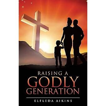 RAISING A GODLY GENERATION by AIKINS & ELFLEDA