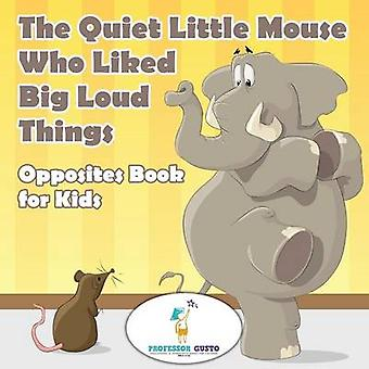 The Quiet Little Mouse Who Liked Big Loud Things  Opposites Book for Kids by Gusto & Professor