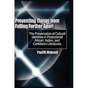 Preventing Things from Falling Further Apart The Preservation of Cultural Identities in Postcolonial African Indian and Caribbean Literatures HB by Mukundi & Paul M.