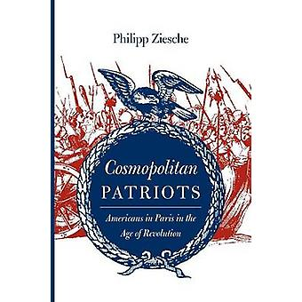 Cosmopolitan Patriots Americans in Paris in the Age of Revolution by Ziesche & Philipp