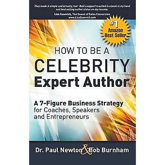How To Be A CELEBRITY Expert Author A 7Figure Business Strategy for Coaches Speakers and Entrepreneurs by Newton & Dr. Paul
