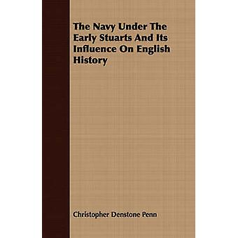 The Navy Under The Early Stuarts And Its Influence On English History by Penn & Christopher Denstone