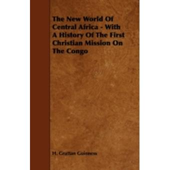 The New World of Central Africa  With a History of the First Christian Mission on the Congo by Guinness & H. Grattan