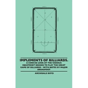 Implements of Billiards. a Concise Look at the Various Equipment Needed to Play the Great Game of Billiards  With Notes by Major Broadfoot by Boyd & Archibald
