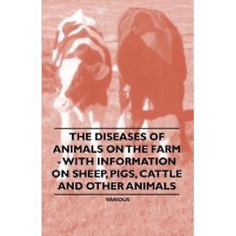 The Diseases of Animals on the Farm  With Information on Sheep Pigs Cattle and Other Animals by & Various