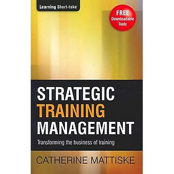 Strategic Training Management Transforming the Business of Training by Mattiske & Catherine