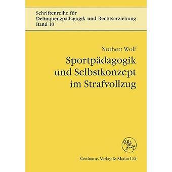 Sportpdagogik und Selbstkonzept im Strafvollzug by Wolf & Norbert