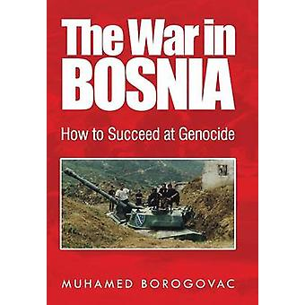 The War in Bosnia How to Succeed at Genocide by Borogovac & Muhamed