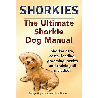 Shorkies. the Ultimate Shorkie Dog Manual. Shorkie Care Costs Feeding Grooming Health and Training All Included. by Hoppendale & George