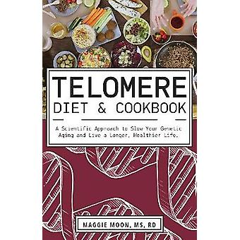 The Telomere Diet and Cookbook - A Scientific Approach to Slow Your Ge