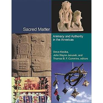 Sacred Matter - Animacy and Authority in the Americas by Steve Kosiba