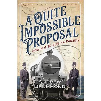 A Quite Impossible Proposal  How Not to Build a Railway by Andrew Drummond