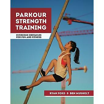 Parkour Strength Training - Overcome Obstacles for Fun and Fitness by