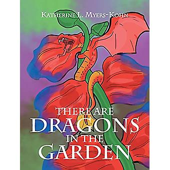There Are Dragons in the Garden by Katherine L Myers-Kohn - 978168197