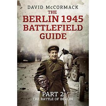 The Berlin 1945 Battlefield Guide: Part 2-The Battle of Berlin