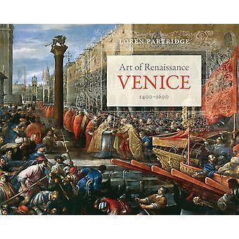 Art of Renaissance Venice - 1400--1600 by Loren Partridge - 978052028