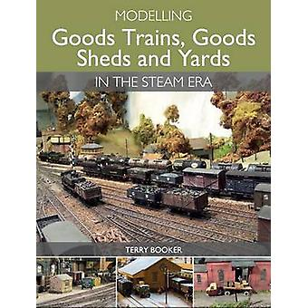 Modelling Goods Trains - Goods Sheds and Yards in the Steam Era by Te