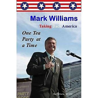 Mark Williams. Taking Back America One Tea Party at a time by Williams & Mark