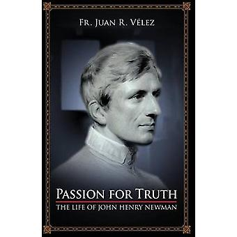 Passion for Truth The Life of John Henry Newman by Velez & Juan R
