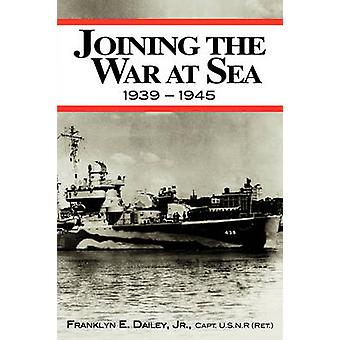 Joining the War at Sea 19391945 A Destroyers Role in World War II Naval Convoys and Invasion Landings by Dailey Jr. & Franklyn E.