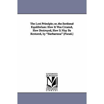 The Lost Principle Or the Sectional Equilibrium How It Was Created How Destroyed How It May Be Restored by Barbarossa Pseud. by Scott & John