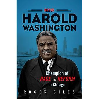 Mayor Harold Washington - Champion of Race and Reform in Chicago by Ma