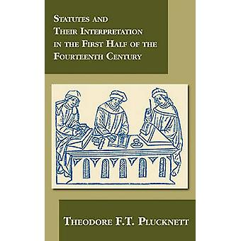 Statutes and Their Interpretation in the First Half of the Fourteenth Century by Plucknett & Theodore F.T.