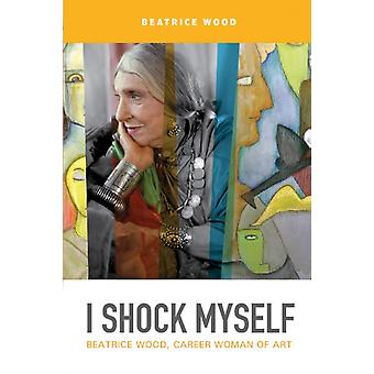 I Shock Myself Beatrice Wood Career Woman of Art by Wood & Beatrice