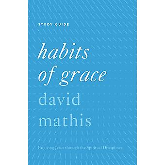Habits of Grace Study Guide by David Mathis