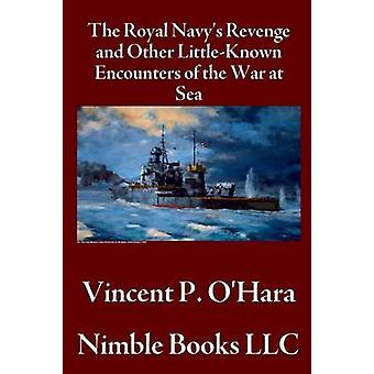 The Royal Navys Revenge and Other LittleKnown Encounters of the War at Sea by OHara & Vincent P.
