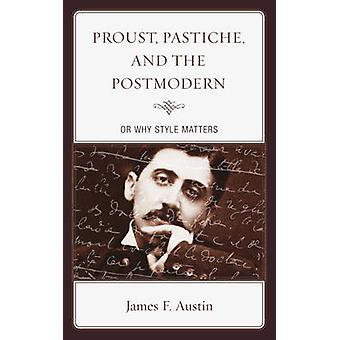 Proust Pastiche and the Postmodern or Why Style Matters by Austin & James F.