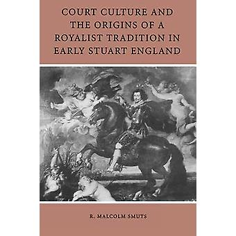 Court Culture and the Origins of a Royalist Tradition in Early Stuart