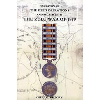 Narrative of the Field Operations Connected with the Zulu War of 1879 by Prepared in the Intelligence Branch of T