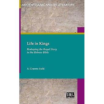 Life in Kings Reshaping the Royal Story in the Hebrew Bible by Auld & A. Graeme