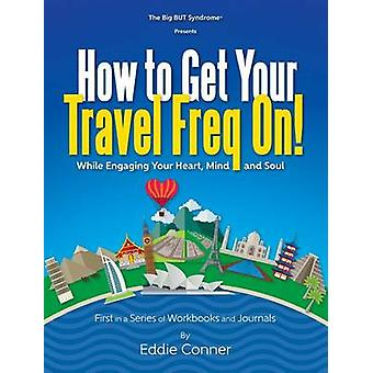 How to Get Your Travel Freq On While Engaging Your Heart Mind and Soul by Conner & Eddie