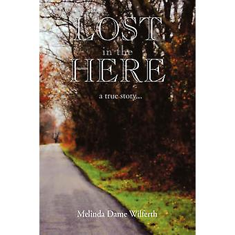 Lost in the Here A True Story by Wilferth & Melinda Dame