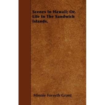 Scenes In Hawaii Or Life In The Sandwich Islands. by Grant & Minnie Forsyth