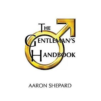 The Gentlemans Handbook A Guide to Exemplary Behavior or Rules of Life and Love for Men Who Care by Shepard & Aaron