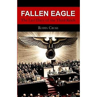 Fallen Eagle The Last Days of the Third Reich by Cross & Robin