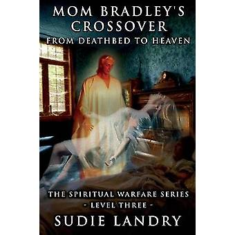 Mom Bradleys Crossover From Deathbed to Heaven  The Spiritual Warfare Series  Level Three by Landry & Sudie