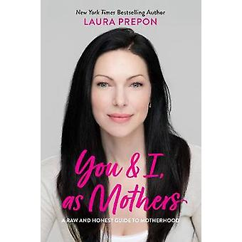 You and I - as Mothers - A Raw and Honest Guide to Motherhood by Laura