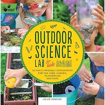 Outdoor Science Lab for Kids  52 FamilyFriendly Experiments for the Yard Garden Playground and Park by Liz Lee Heinecke