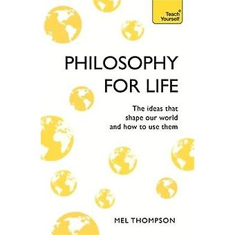 Philosophy for Life - Teach Yourself - The Ideas That Shape Our World a