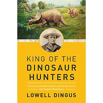King of the Dinosaur Hunters  The Life of John Bell Hatcher and the Discoveries that Shaped Paleontology by Lowell Dingus