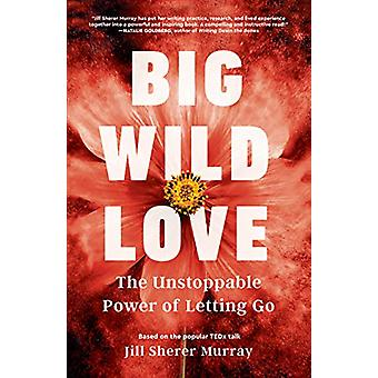 Big Wild Love - The Unstoppable Power of Letting Go by Jill Sherer Mur