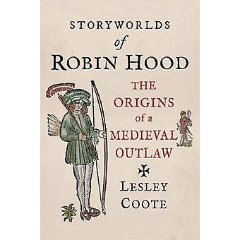 Storyworlds of Robin Hood  The Origins of a Medieval Outlaw by Lesley Coote