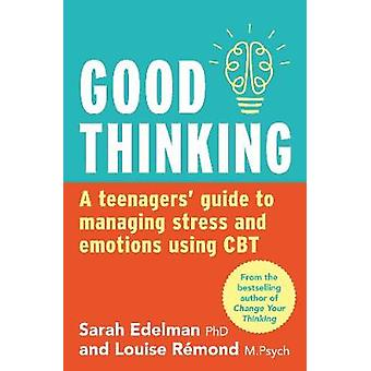 Good Thinking A Teenager's Guide to Managing Stress and Emotion Using CBT