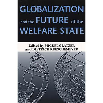Globalization and the Future of the Welfare State by Dietrich Rueschemeyer Miguel Glatzer