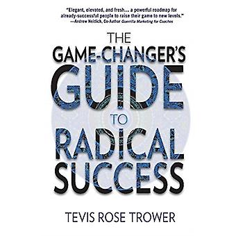 The Game Changers Guide to Radical Success door Tevis Trower
