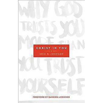 Christ in You  Why God Trusts You More Than You Trust Yourself by Eric B Johnson & Foreword by Banning Liebscher